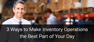 3 Ways to Make Inventory Operations the Best Part of Your Day